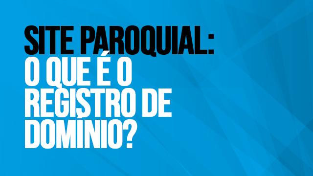 04 - SITE PAROQUIAL O QUE É O REGISTRO DE DOMÍNIO