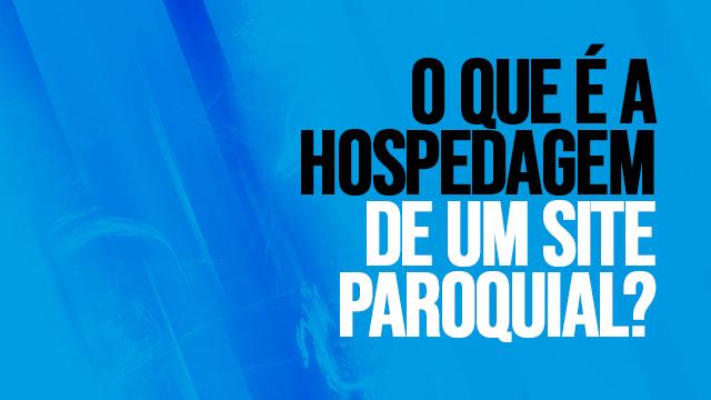 05 - O QUE É A HOSPEDAGEM DE UM SITE PAROQUIAL